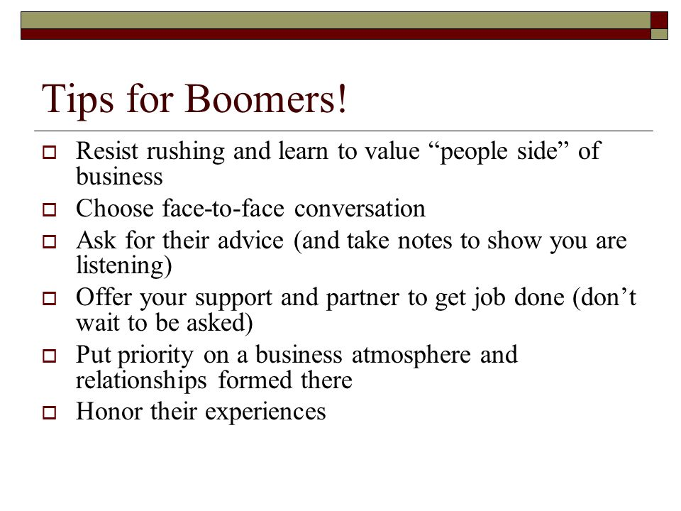 Tips for Boomers! Resist rushing and learn to value people side of business. Choose face-to-face conversation.