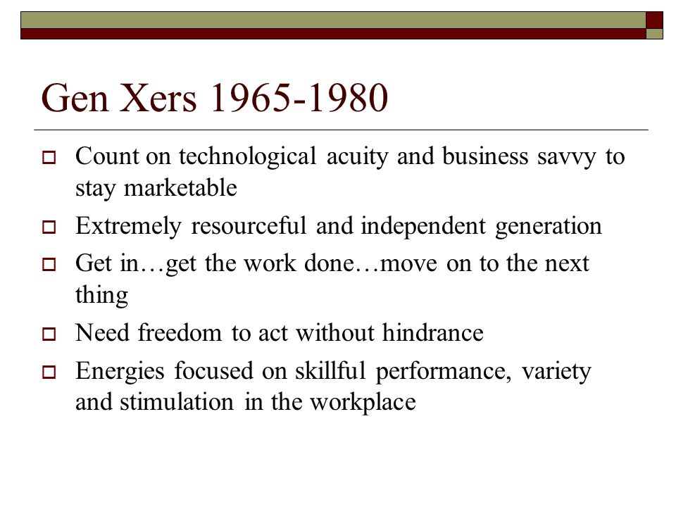 Gen Xers 1965-1980 Count on technological acuity and business savvy to stay marketable. Extremely resourceful and independent generation.