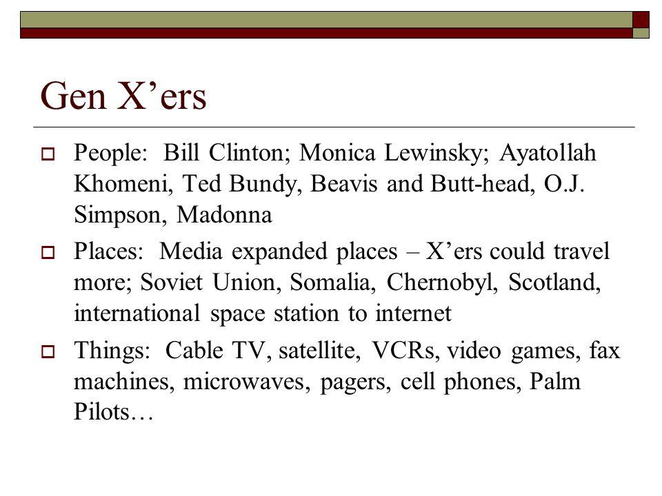 Gen X'ers People: Bill Clinton; Monica Lewinsky; Ayatollah Khomeni, Ted Bundy, Beavis and Butt-head, O.J. Simpson, Madonna.