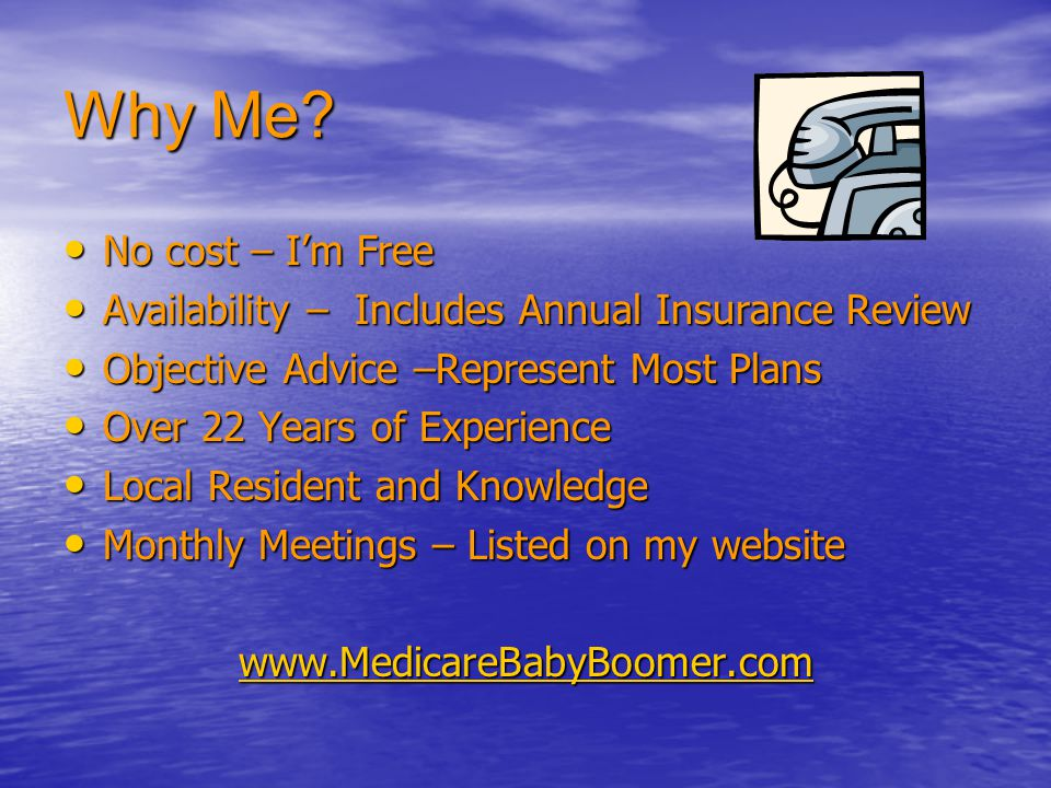 Why Me No cost – I'm Free. Availability – Includes Annual Insurance Review. Objective Advice –Represent Most Plans.