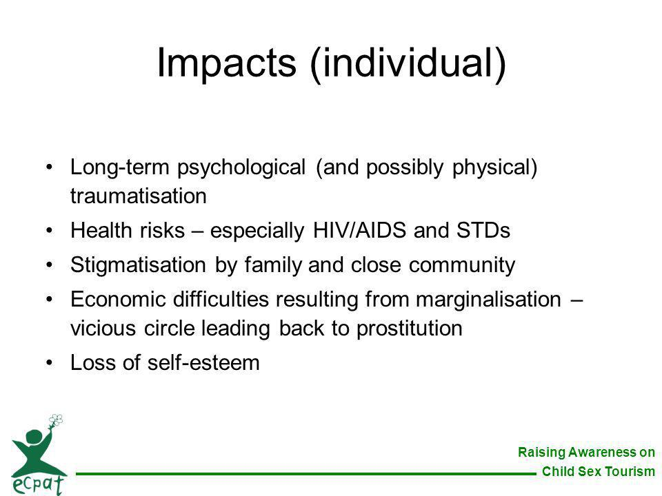 Impacts (individual) Long-term psychological (and possibly physical) traumatisation. Health risks – especially HIV/AIDS and STDs.