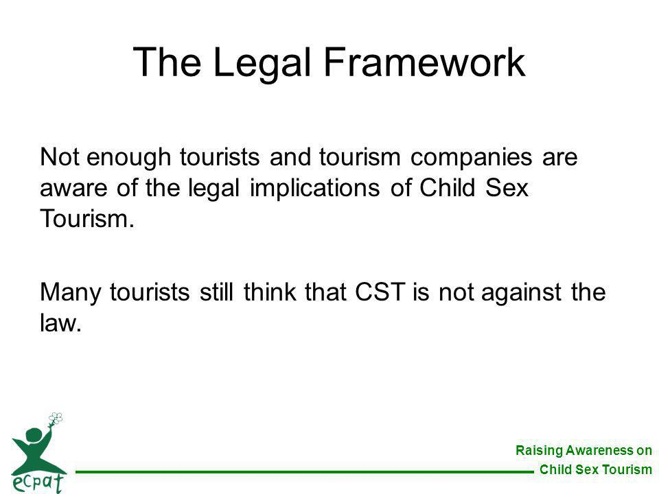 The Legal Framework Not enough tourists and tourism companies are aware of the legal implications of Child Sex Tourism.