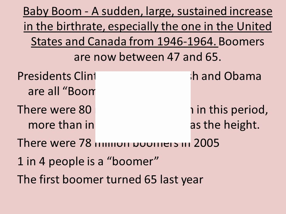 Baby Boom - A sudden, large, sustained increase in the birthrate, especially the one in the United States and Canada from 1946-1964. Boomers are now between 47 and 65.