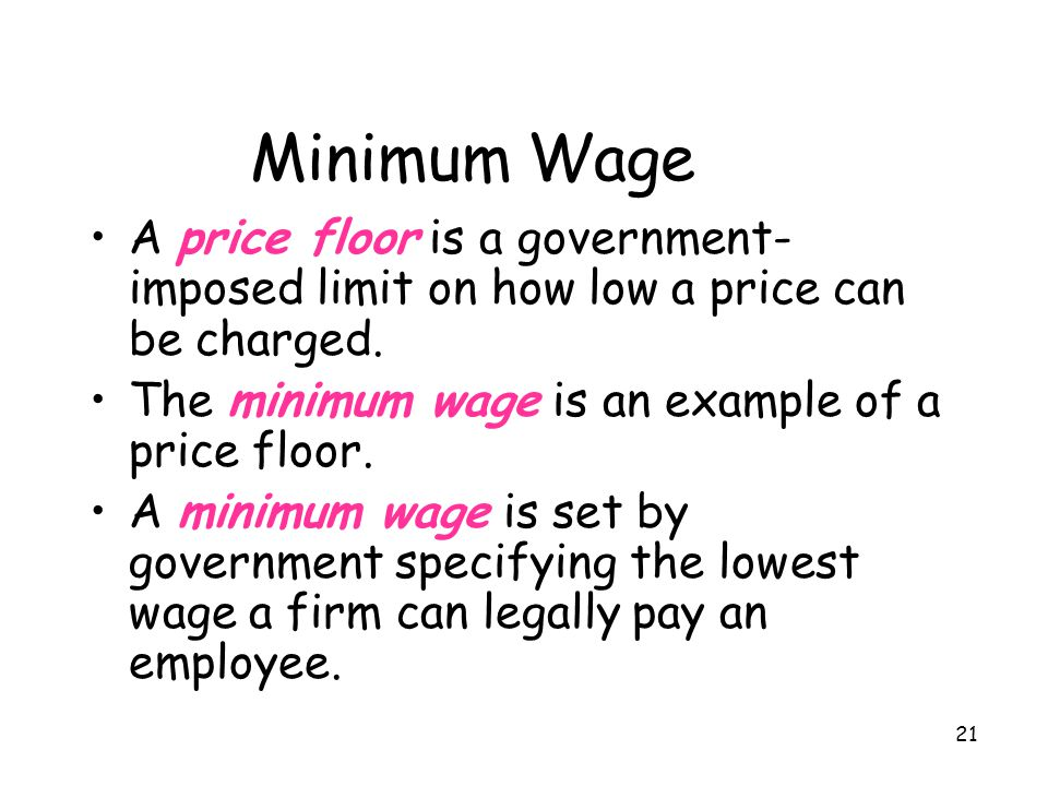 Minimum Wage A price floor is a government-imposed limit on how low a price can be charged. The minimum wage is an example of a price floor.