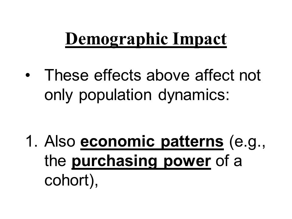 Demographic Impact These effects above affect not only population dynamics: Also economic patterns (e.g., the purchasing power of a cohort),