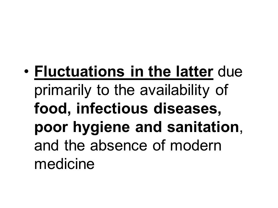 Fluctuations in the latter due primarily to the availability of food, infectious diseases, poor hygiene and sanitation, and the absence of modern medicine