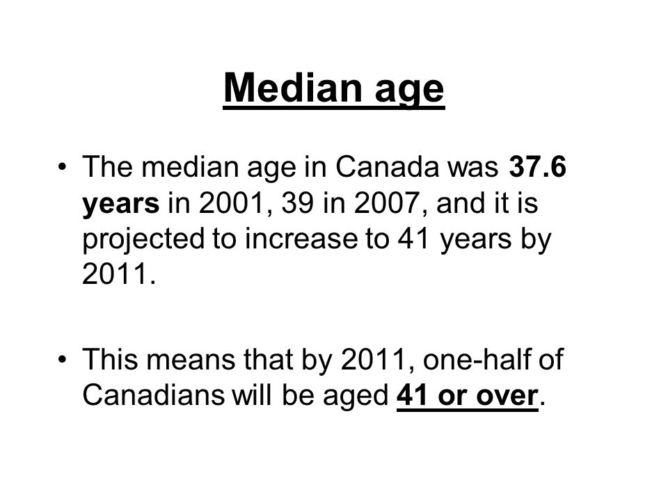 Median age The median age in Canada was 37.6 years in 2001, 39 in 2007, and it is projected to increase to 41 years by 2011.