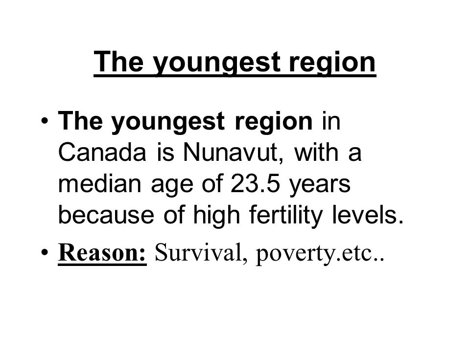 The youngest region The youngest region in Canada is Nunavut, with a median age of 23.5 years because of high fertility levels.