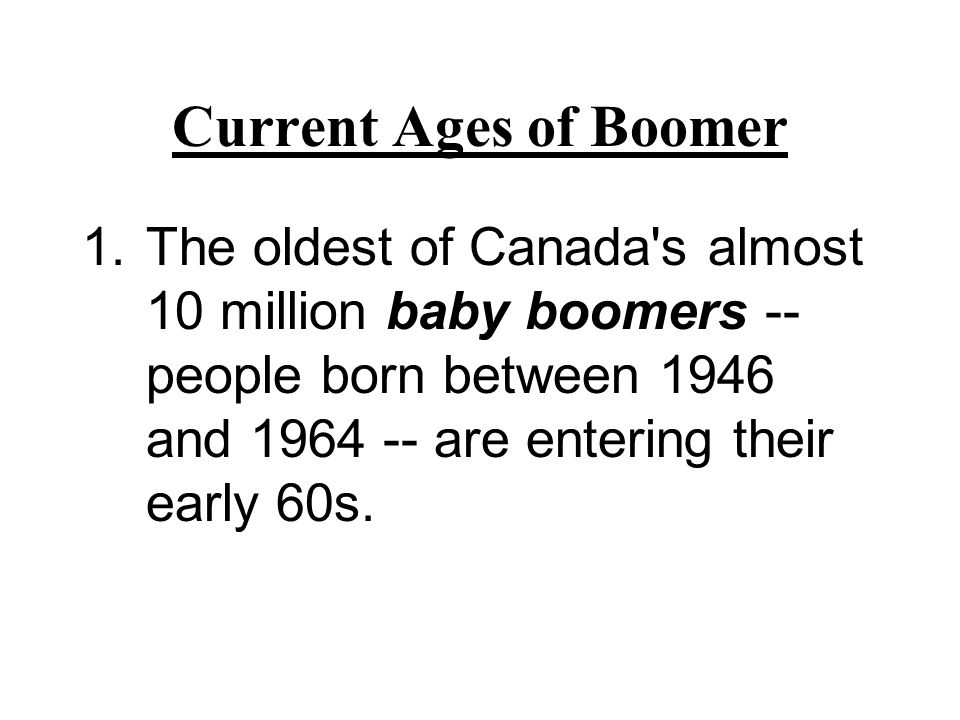 Current Ages of Boomer The oldest of Canada s almost 10 million baby boomers -- people born between 1946 and 1964 -- are entering their early 60s.