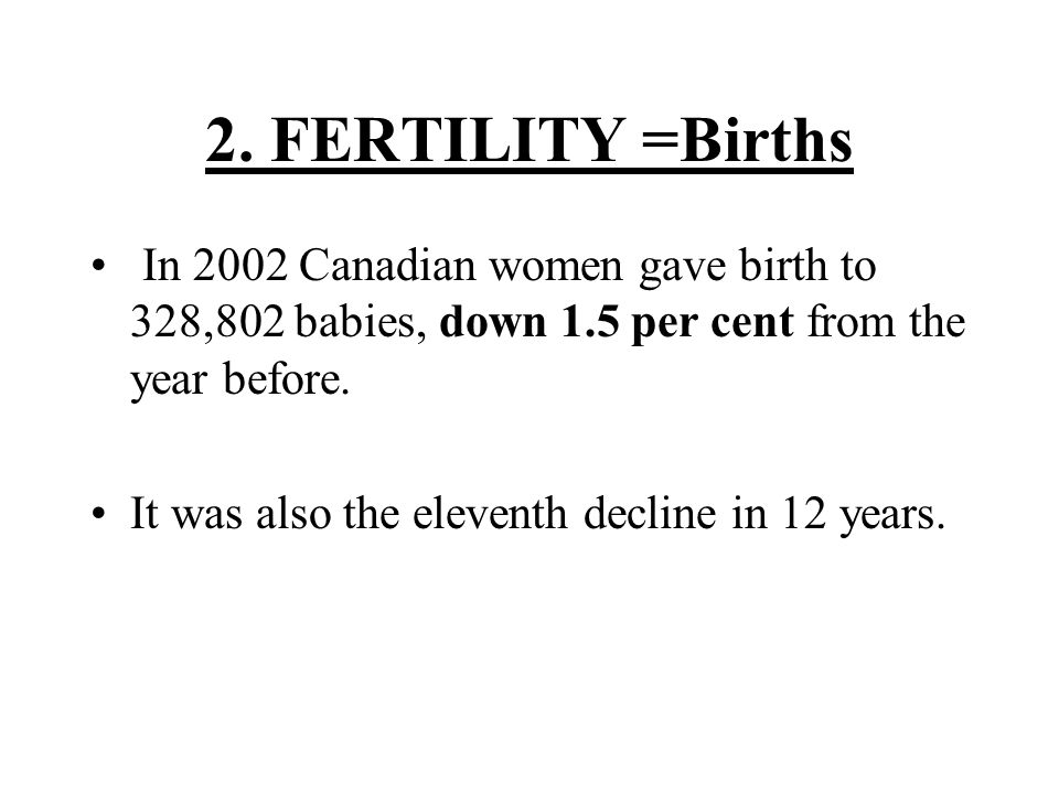 2. FERTILITY =Births In 2002 Canadian women gave birth to 328,802 babies, down 1.5 per cent from the year before.