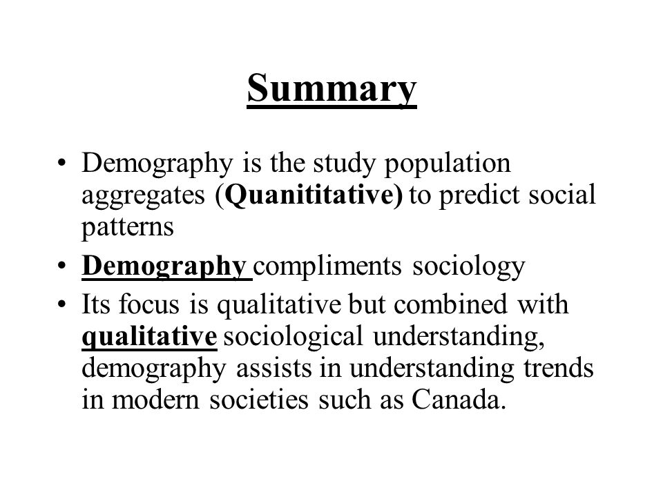 Summary Demography is the study population aggregates (Quanititative) to predict social patterns. Demography compliments sociology.