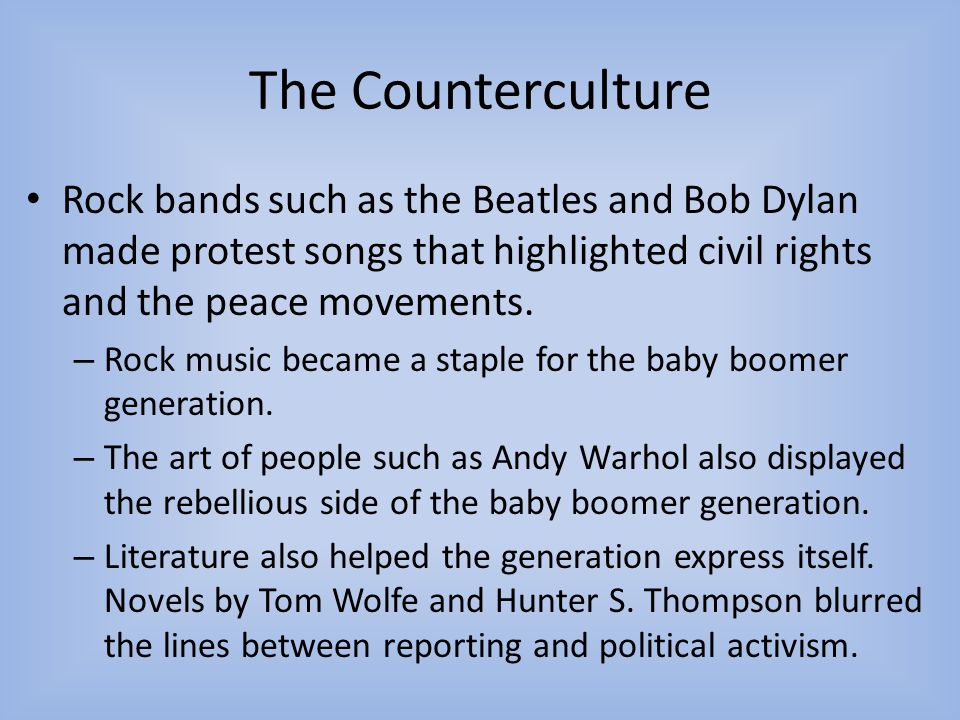 The Counterculture Rock bands such as the Beatles and Bob Dylan made protest songs that highlighted civil rights and the peace movements.