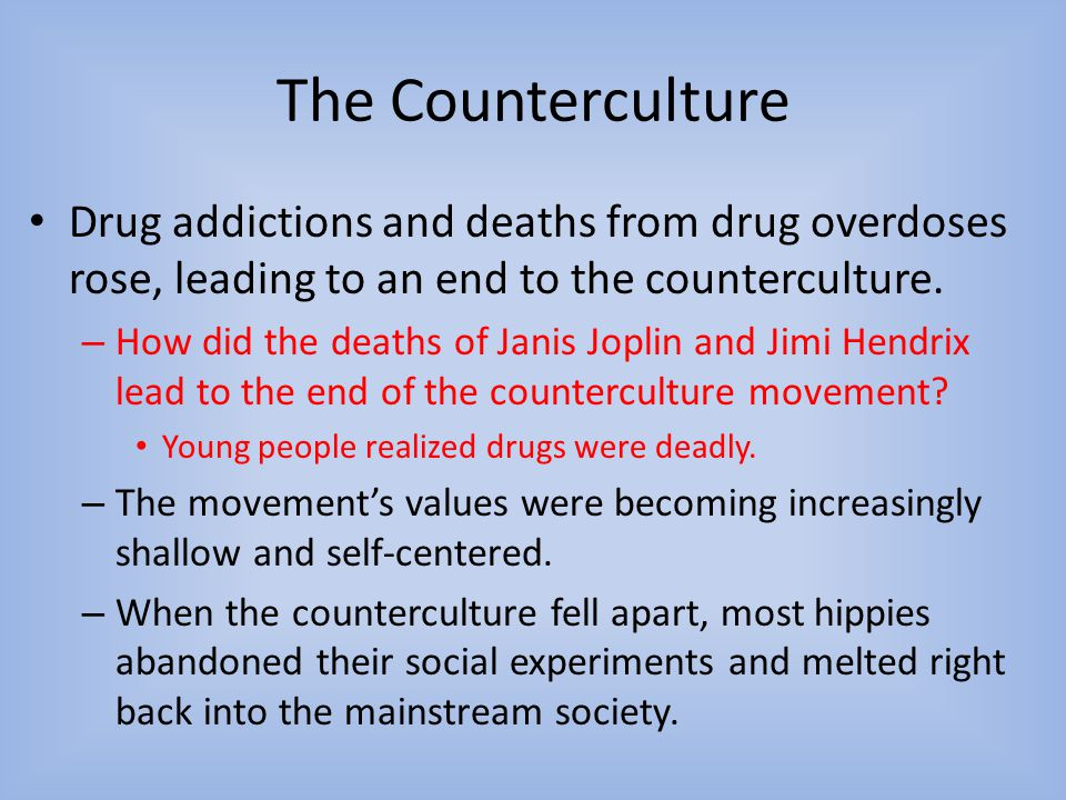 The Counterculture Drug addictions and deaths from drug overdoses rose, leading to an end to the counterculture.