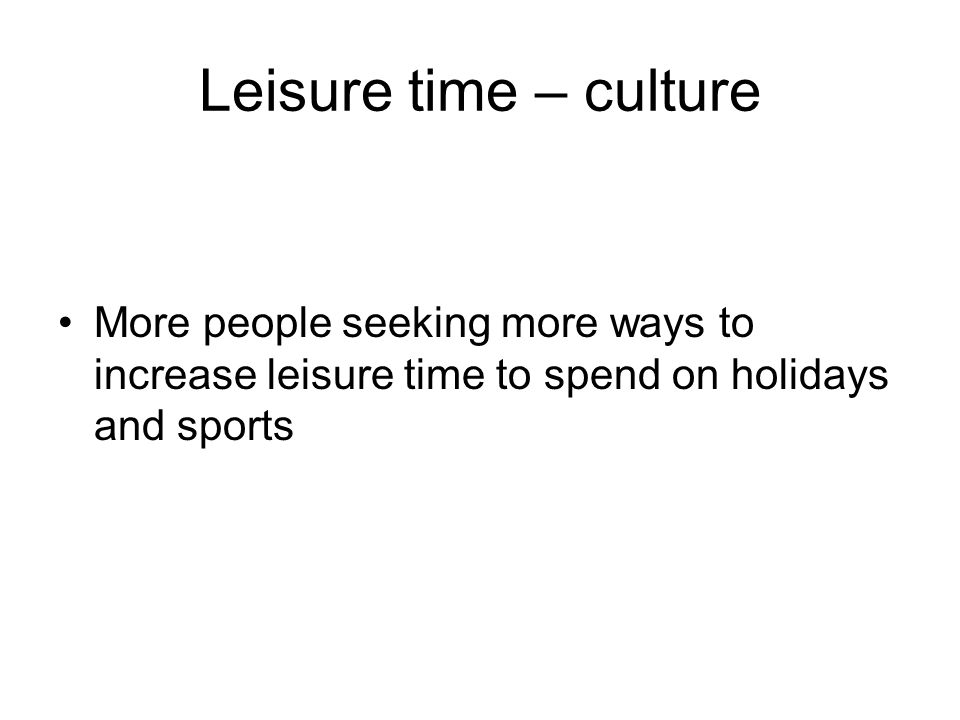 Leisure time – culture More people seeking more ways to increase leisure time to spend on holidays and sports.