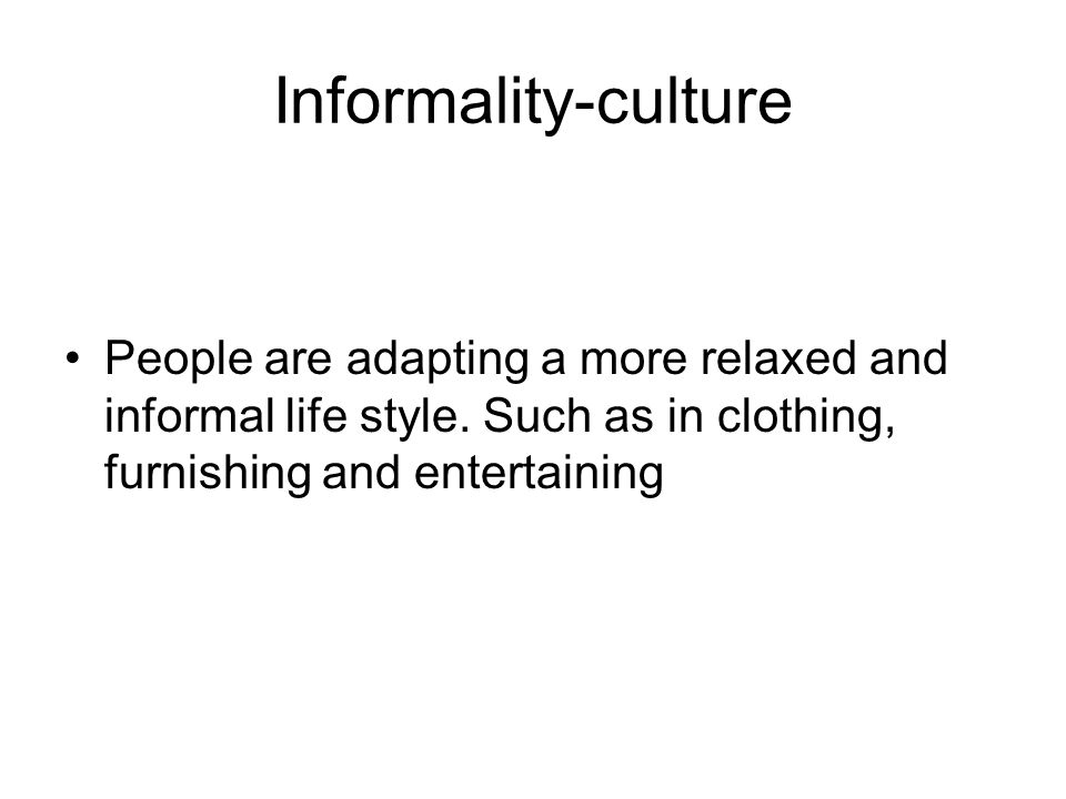 Informality-culture People are adapting a more relaxed and informal life style.