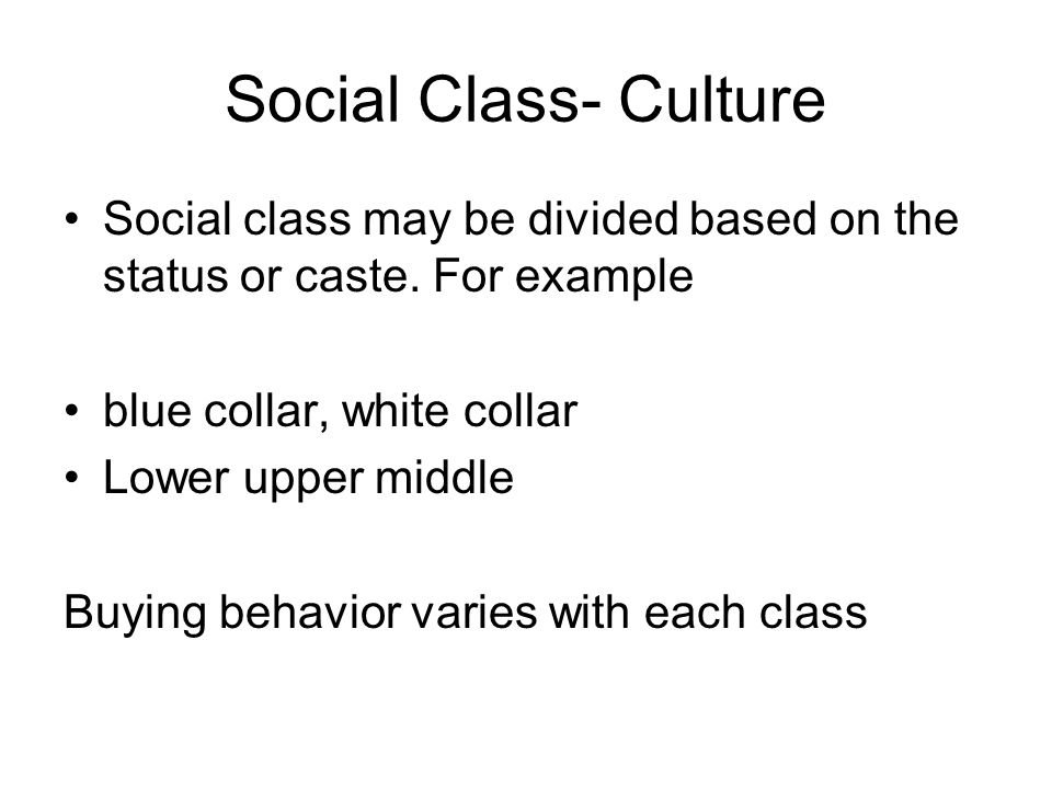 Social Class- Culture Social class may be divided based on the status or caste. For example. blue collar, white collar.