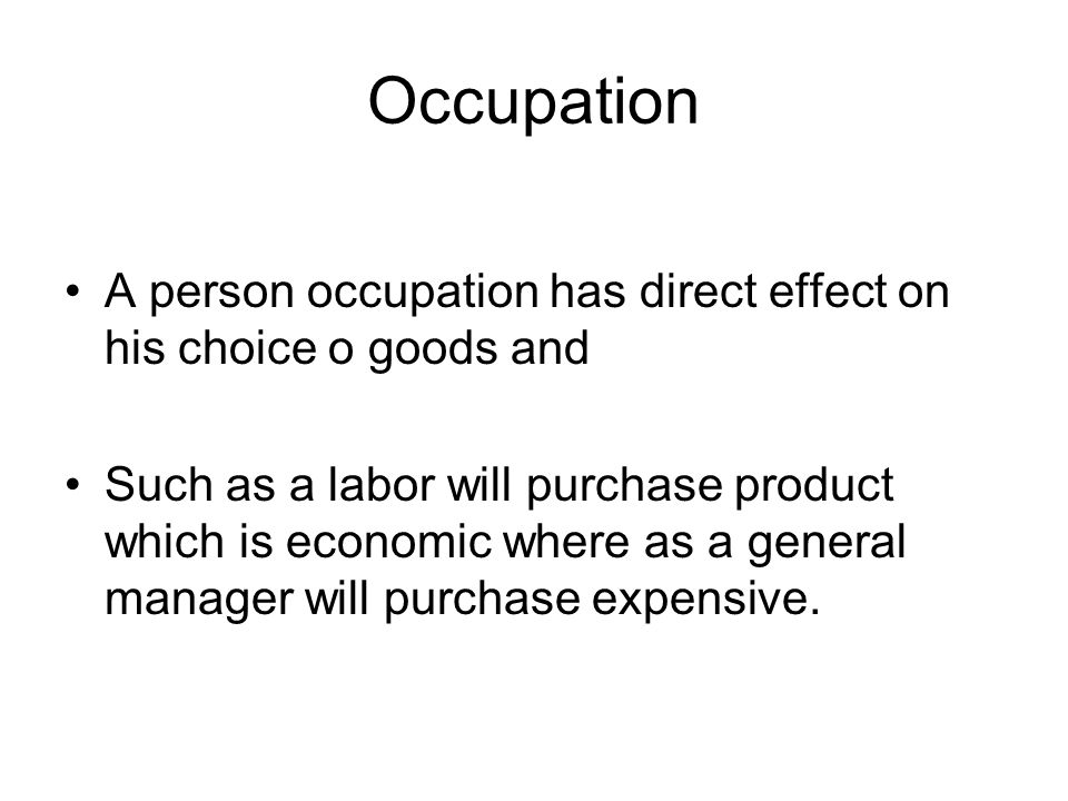 Occupation A person occupation has direct effect on his choice o goods and.