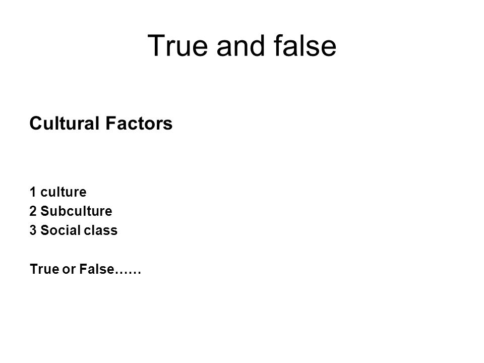 True and false Cultural Factors 1 culture 2 Subculture 3 Social class