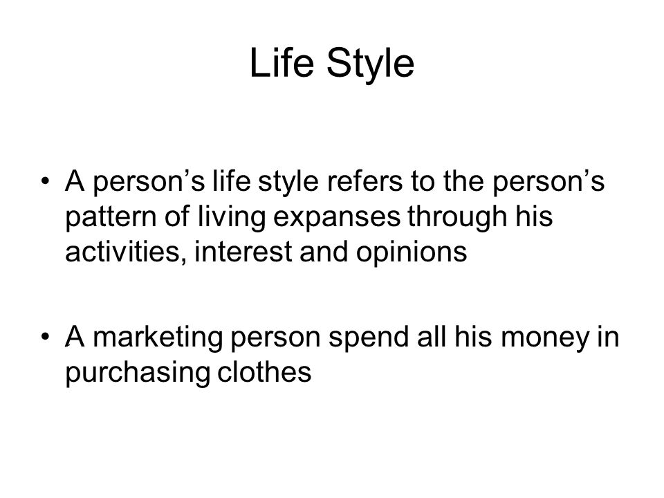 Life Style A person's life style refers to the person's pattern of living expanses through his activities, interest and opinions.