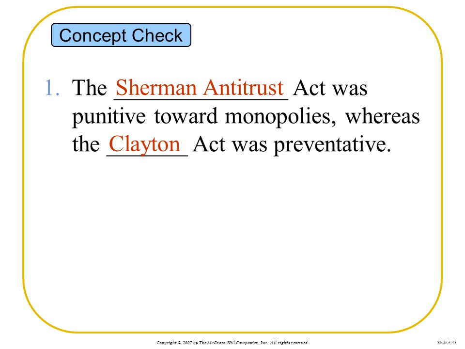 Concept Check 1. The _______________ Act was punitive toward monopolies, whereas the _______ Act was preventative.