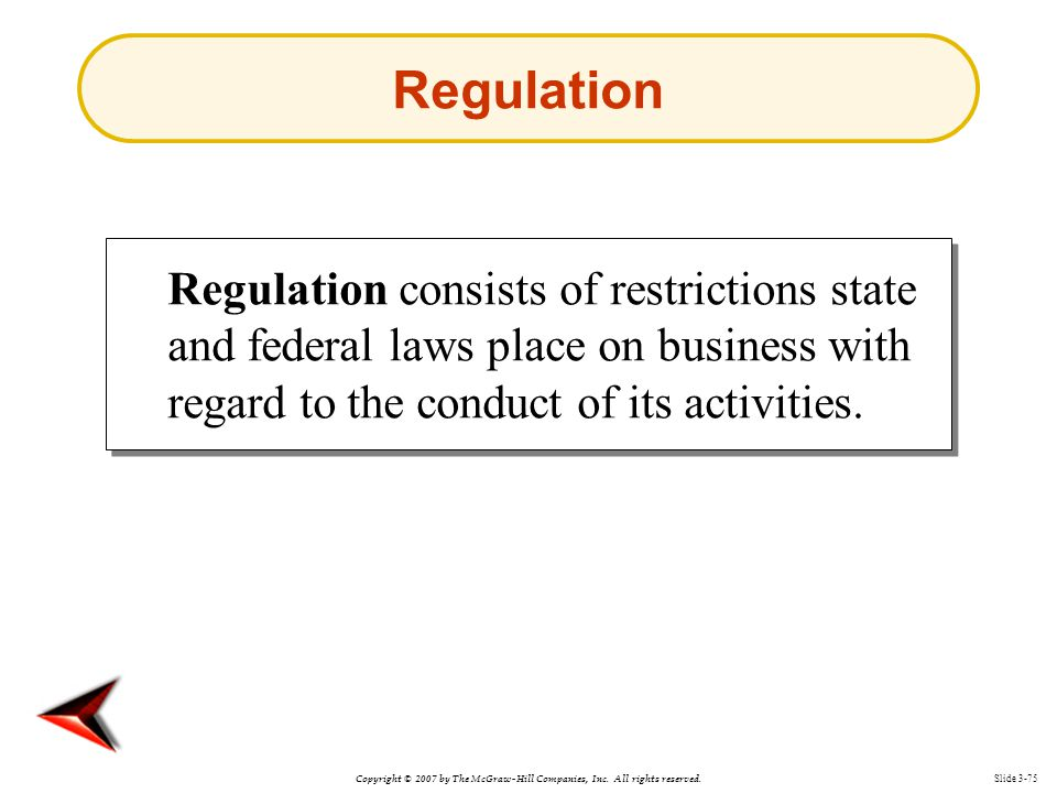 Regulation Regulation consists of restrictions state and federal laws place on business with regard to the conduct of its activities.