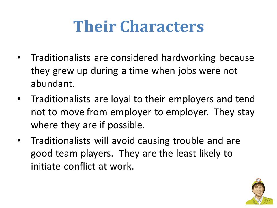 Their Characters Traditionalists are considered hardworking because they grew up during a time when jobs were not abundant.