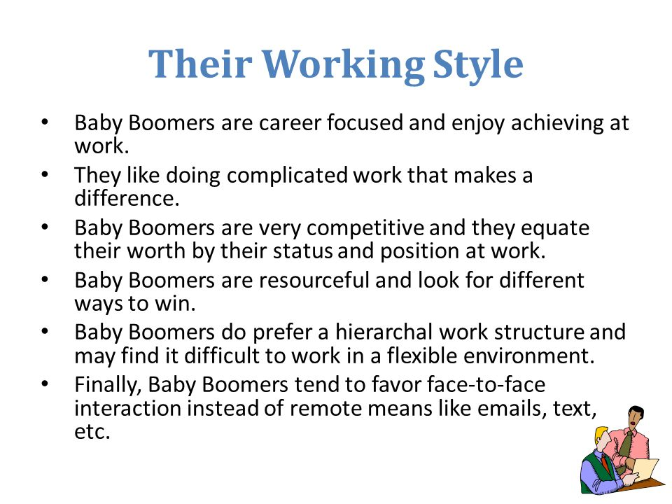 Their Working Style Baby Boomers are career focused and enjoy achieving at work. They like doing complicated work that makes a difference.