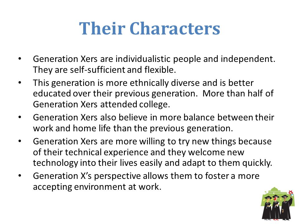 Their Characters Generation Xers are individualistic people and independent. They are self-sufficient and flexible.