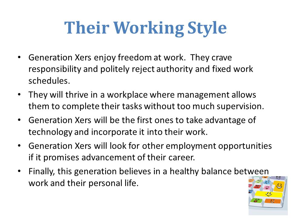 Their Working Style Generation Xers enjoy freedom at work. They crave responsibility and politely reject authority and fixed work schedules.