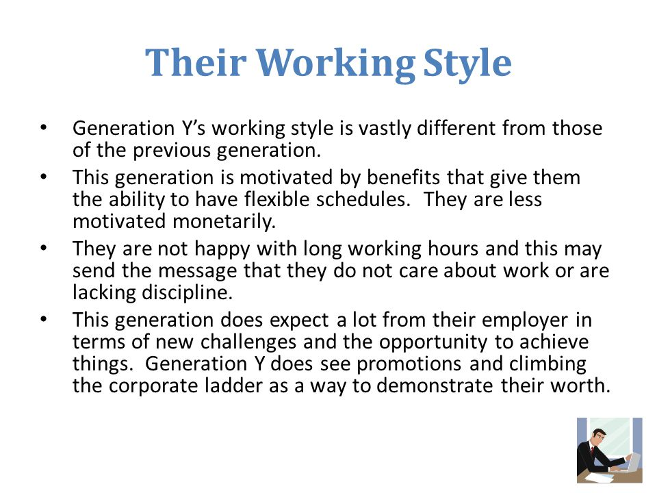 Their Working Style Generation Y's working style is vastly different from those of the previous generation.