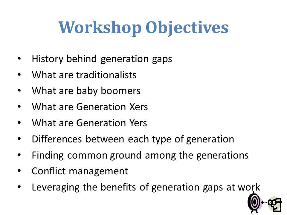 Workshop Objectives History behind generation gaps
