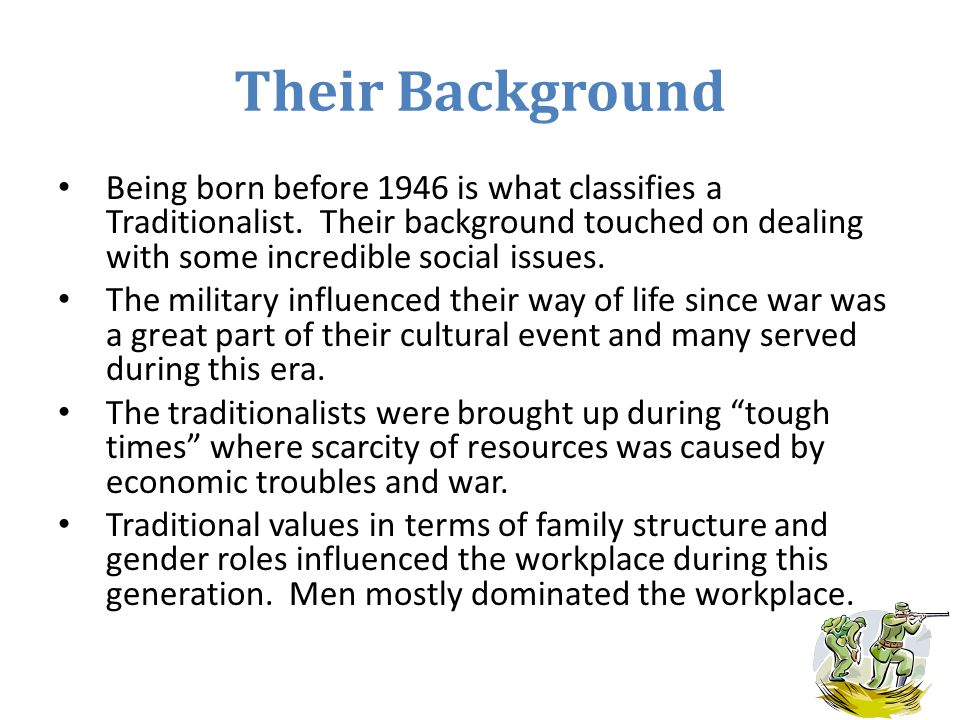 Their Background Being born before 1946 is what classifies a Traditionalist. Their background touched on dealing with some incredible social issues.