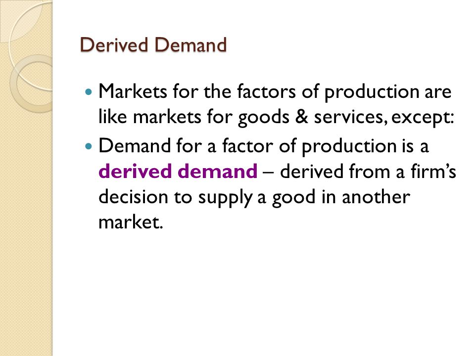 Derived Demand Markets for the factors of production are like markets for goods & services, except: