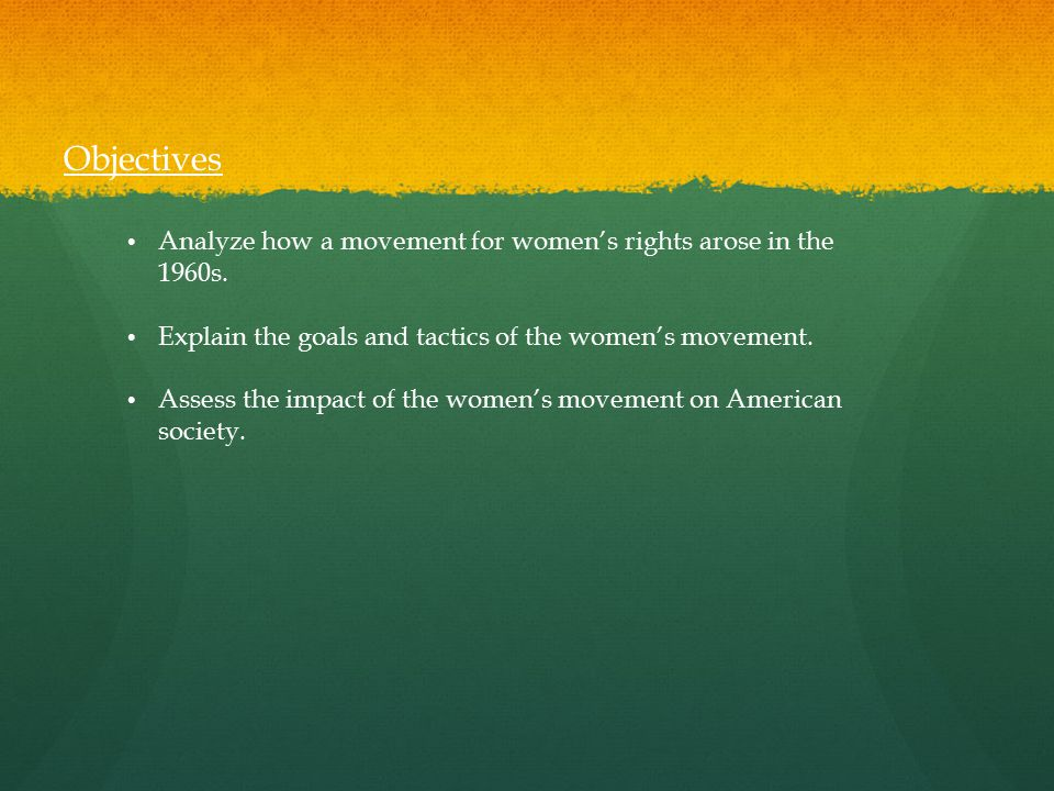 Objectives Analyze how a movement for women's rights arose in the 1960s. Explain the goals and tactics of the women's movement.
