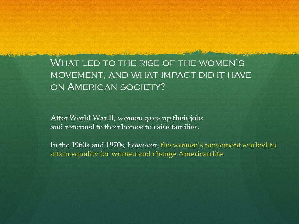 What led to the rise of the women's movement, and what impact did it have on American society