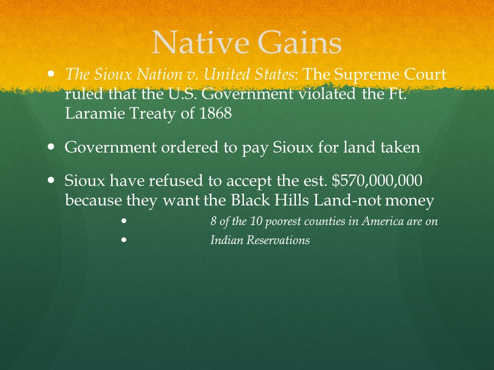 Native Gains The Sioux Nation v. United States: The Supreme Court ruled that the U.S. Government violated the Ft. Laramie Treaty of 1868.
