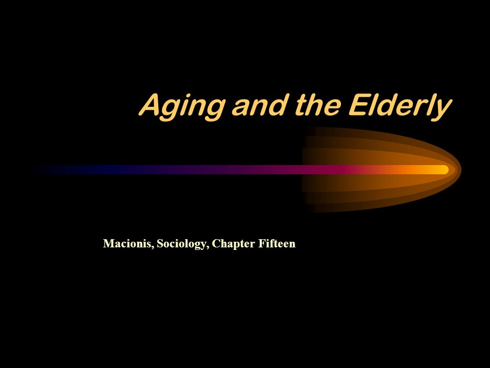 Aging and the Elderly Macionis, Sociology, Chapter Fifteen