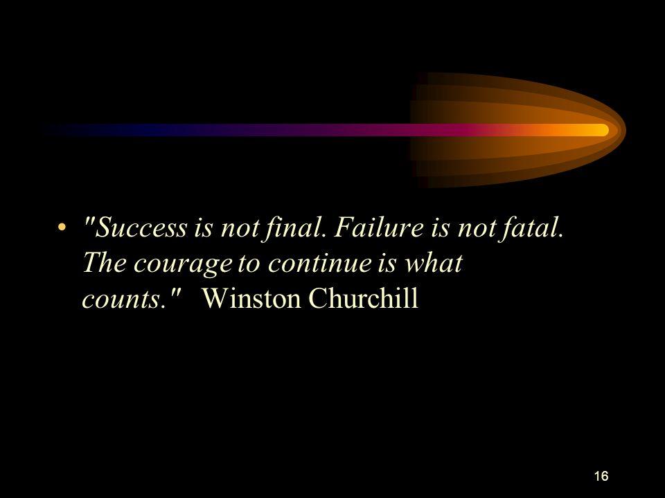 Success is not final. Failure is not fatal