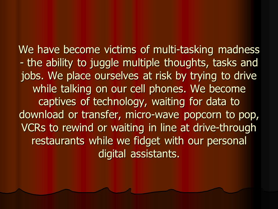 We have become victims of multi-tasking madness - the ability to juggle multiple thoughts, tasks and jobs. We place ourselves at risk by trying to drive while talking on our cell phones. We become captives of technology, waiting for data to download or transfer, micro-wave popcorn to pop, VCRs to rewind or waiting in line at drive-through restaurants while we fidget with our personal digital assistants.