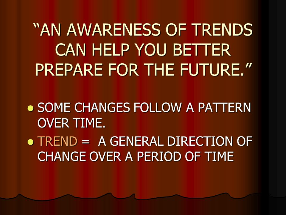 AN AWARENESS OF TRENDS CAN HELP YOU BETTER PREPARE FOR THE FUTURE.