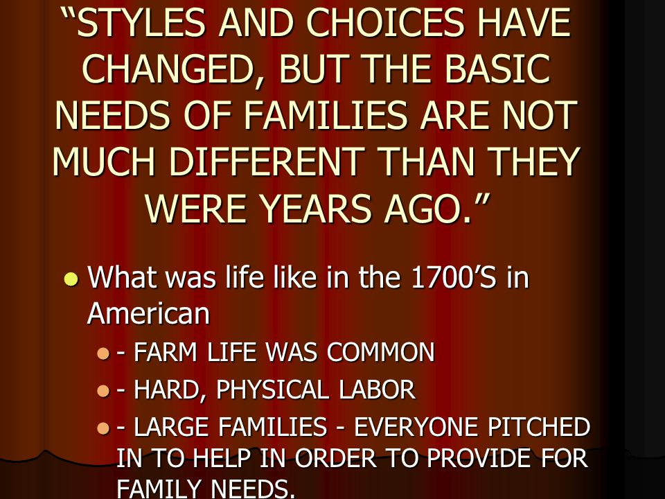 STYLES AND CHOICES HAVE CHANGED, BUT THE BASIC NEEDS OF FAMILIES ARE NOT MUCH DIFFERENT THAN THEY WERE YEARS AGO.