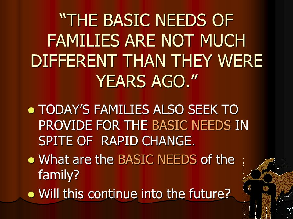 THE BASIC NEEDS OF FAMILIES ARE NOT MUCH DIFFERENT THAN THEY WERE YEARS AGO.