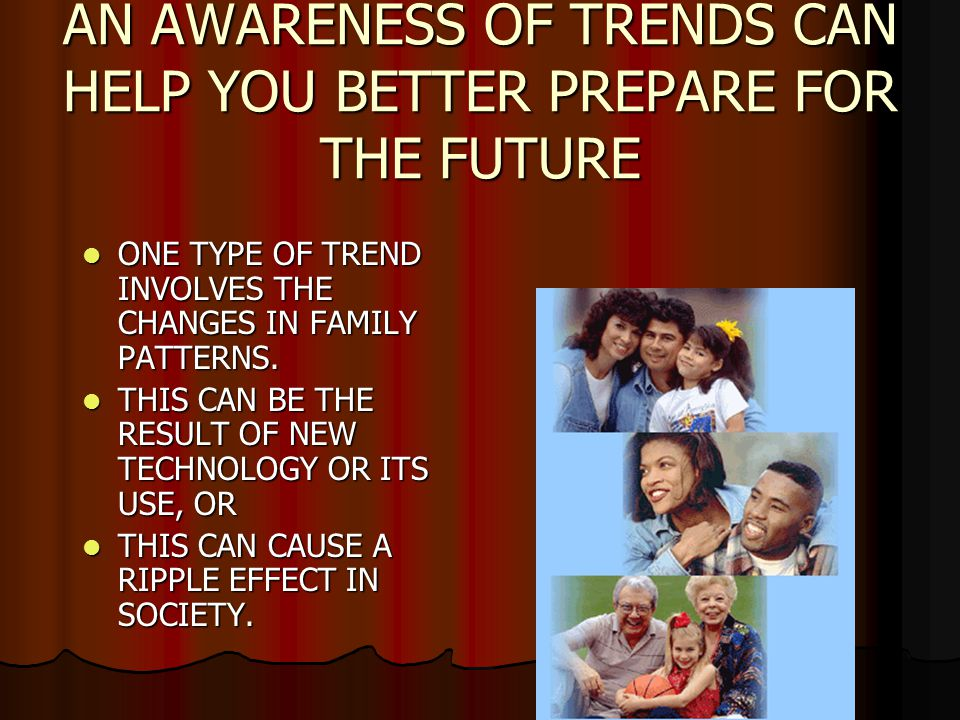 AN AWARENESS OF TRENDS CAN HELP YOU BETTER PREPARE FOR THE FUTURE