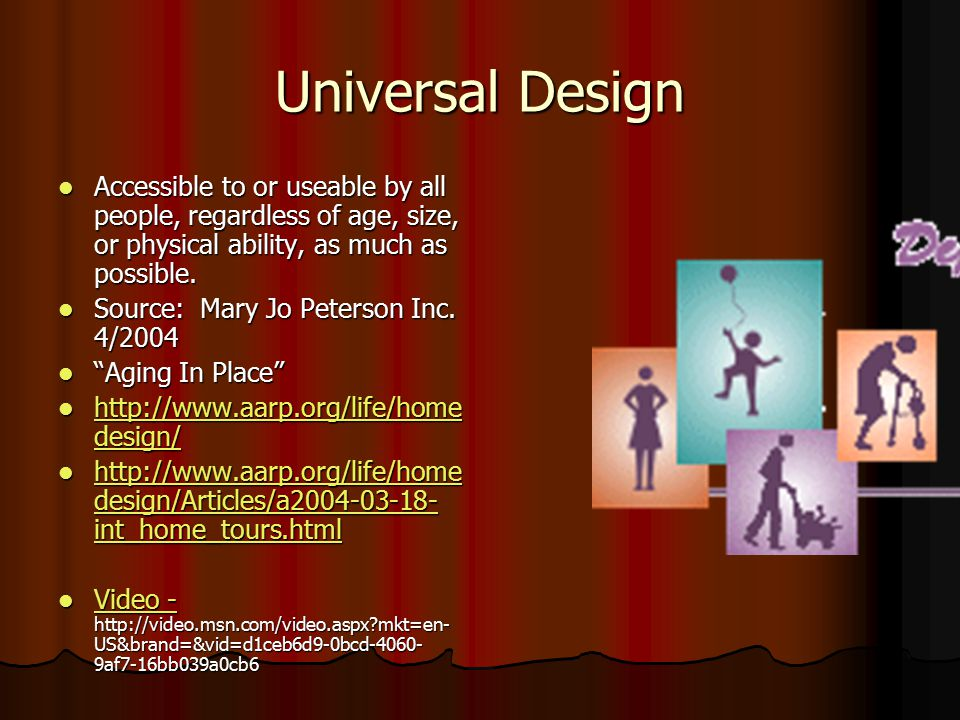 Universal Design Accessible to or useable by all people, regardless of age, size, or physical ability, as much as possible.