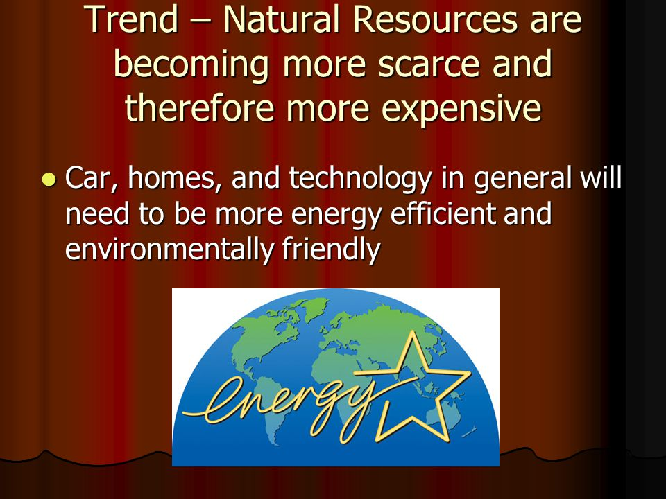 Trend – Natural Resources are becoming more scarce and therefore more expensive
