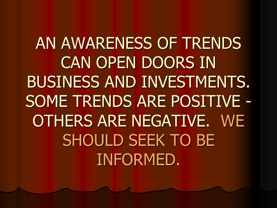 AN AWARENESS OF TRENDS CAN OPEN DOORS IN BUSINESS AND INVESTMENTS