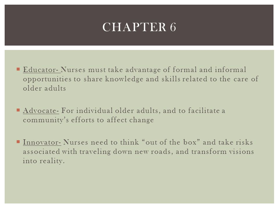 Chapter 6 Educator- Nurses must take advantage of formal and informal opportunities to share knowledge and skills related to the care of older adults.
