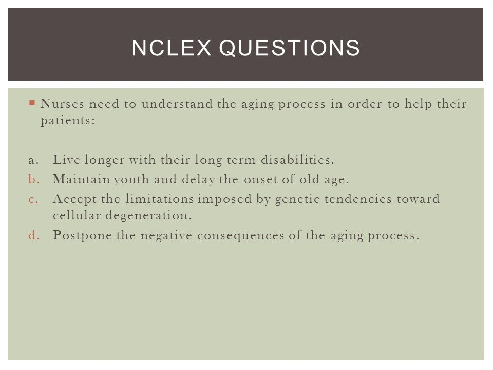 NCLEX Questions Nurses need to understand the aging process in order to help their patients: a. Live longer with their long term disabilities.