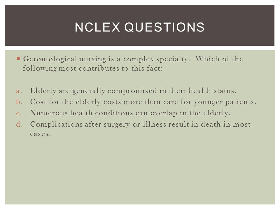 NCLEX Questions Gerontological nursing is a complex specialty. Which of the following most contributes to this fact:
