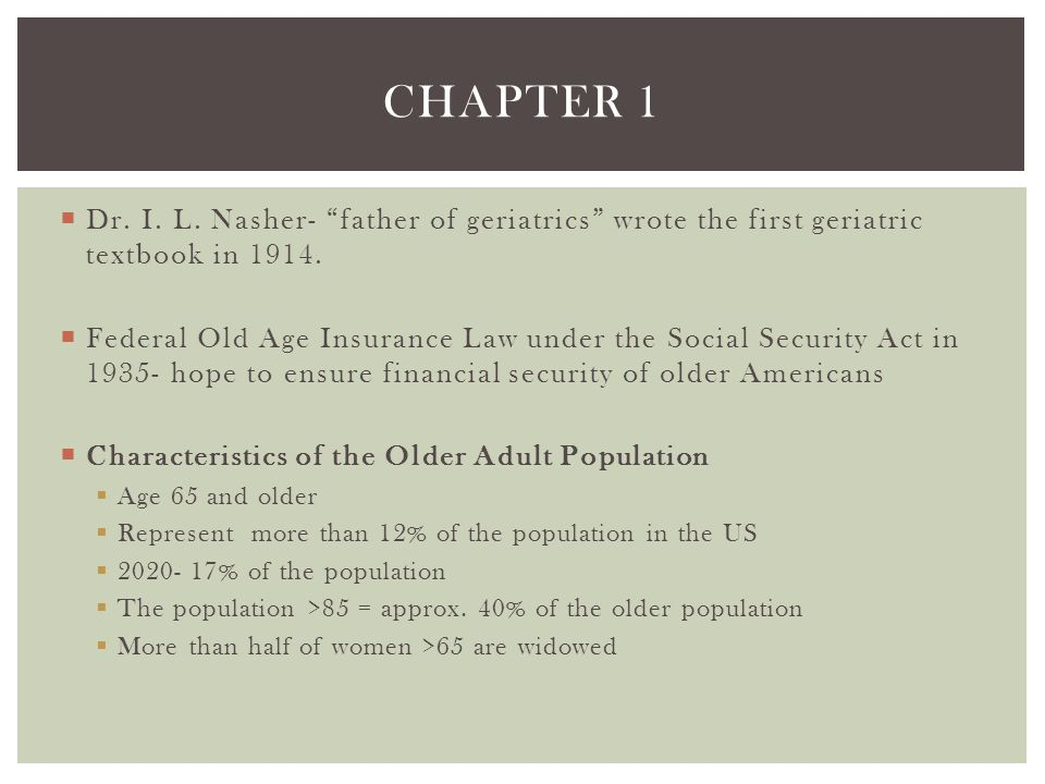 Chapter 1 Dr. I. L. Nasher- father of geriatrics wrote the first geriatric textbook in 1914.